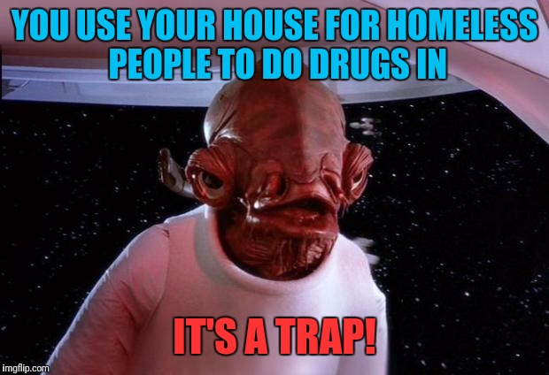 mondays its a trap | YOU USE YOUR HOUSE FOR HOMELESS PEOPLE TO DO DRUGS IN IT'S A TRAP! | image tagged in mondays its a trap | made w/ Imgflip meme maker