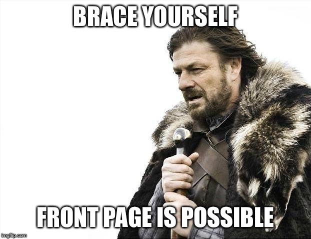 Brace Yourselves X is Coming Meme | BRACE YOURSELF FRONT PAGE IS POSSIBLE | image tagged in memes,brace yourselves x is coming | made w/ Imgflip meme maker