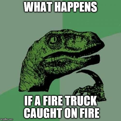 Philosoraptor Meme | WHAT HAPPENS IF A FIRE TRUCK CAUGHT ON FIRE | image tagged in memes,philosoraptor | made w/ Imgflip meme maker