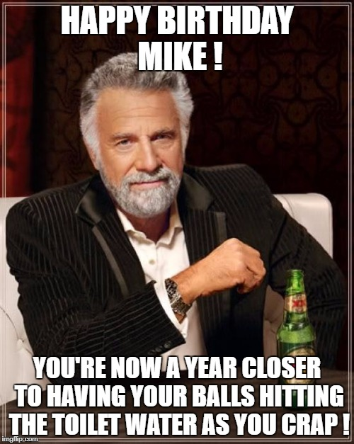 The Most Interesting Man In The World Meme | HAPPY BIRTHDAY MIKE ! YOU'RE NOW A YEAR CLOSER TO HAVING YOUR BALLS HITTING THE TOILET WATER AS YOU CRAP ! | image tagged in memes,the most interesting man in the world | made w/ Imgflip meme maker