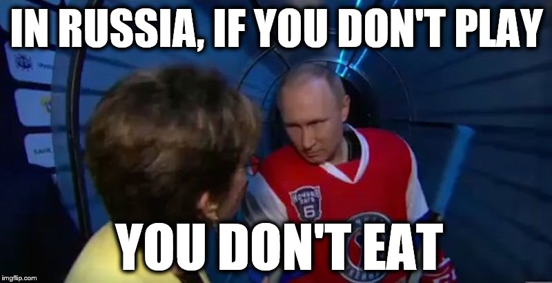 IN RUSSIA, IF YOU DON'T PLAY YOU DON'T EAT | made w/ Imgflip meme maker