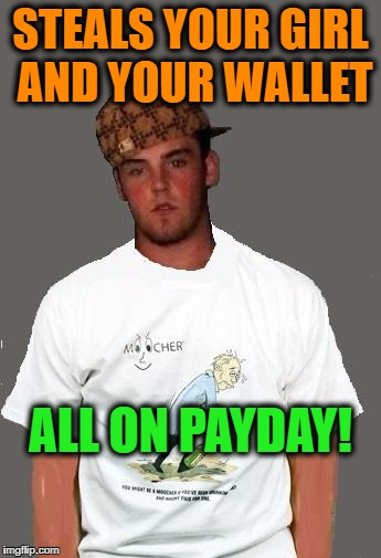 warmer season Scumbag Steve | STEALS YOUR GIRL AND YOUR WALLET ALL ON PAYDAY! | image tagged in warmer season scumbag steve | made w/ Imgflip meme maker