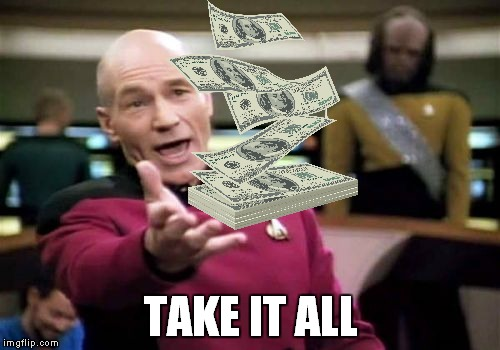 Picard Wtf Meme | TAKE IT ALL | image tagged in memes,picard wtf | made w/ Imgflip meme maker