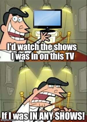 emeM sihT elotS evaH toN yaM rO yaM | I'd watch the shows I was in on this TV If I was IN ANY SHOWS! | image tagged in memes,this is where i'd put my trophy if i had one,tv show | made w/ Imgflip meme maker