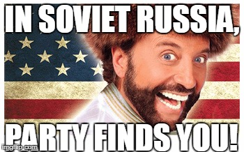 IN SOVIET RUSSIA, PARTY FINDS YOU! | image tagged in yakov smirnoff | made w/ Imgflip meme maker