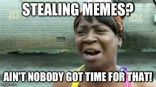 What i noticed is happening lately! | STEALING MEMES? AIN'T NOBODY GOT TIME FOR THAT! | image tagged in memes,aint nobody got time for that,stealing,stealing memes,stealing the front page | made w/ Imgflip meme maker