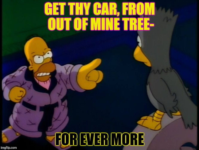 GET THY CAR, FROM OUT OF MINE TREE- FOR EVER MORE | made w/ Imgflip meme maker