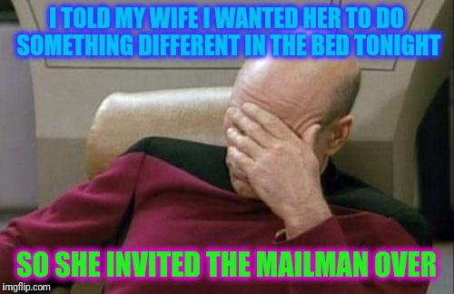 Captain Picard Facepalm Meme | I TOLD MY WIFE I WANTED HER TO DO SOMETHING DIFFERENT IN THE BED TONIGHT SO SHE INVITED THE MAILMAN OVER | image tagged in memes,captain picard facepalm | made w/ Imgflip meme maker