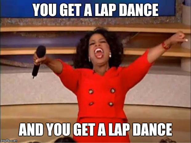 Oprah You Get A Meme | YOU GET A LAP DANCE AND YOU GET A LAP DANCE | image tagged in memes,oprah you get a | made w/ Imgflip meme maker