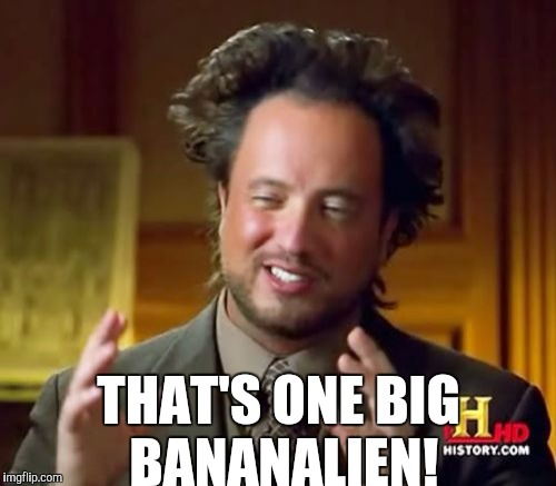 Ancient Aliens Meme | THAT'S ONE BIG BANANALIEN! | image tagged in memes,ancient aliens | made w/ Imgflip meme maker