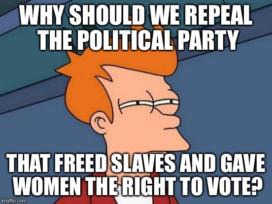 Futurama Fry Meme | WHY SHOULD WE REPEAL THE POLITICAL PARTY THAT FREED SLAVES AND GAVE WOMEN THE RIGHT TO VOTE? | image tagged in memes,futurama fry | made w/ Imgflip meme maker
