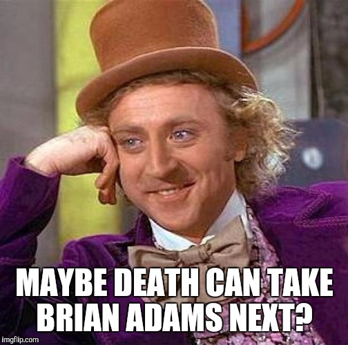 Creepy Condescending Wonka Meme | MAYBE DEATH CAN TAKE BRIAN ADAMS NEXT? | image tagged in memes,creepy condescending wonka | made w/ Imgflip meme maker