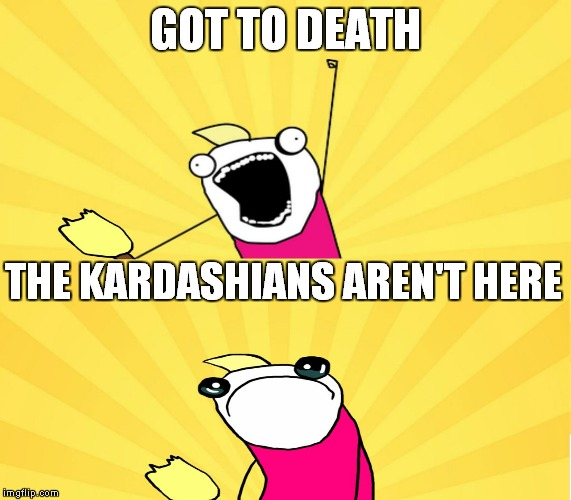 x all the y even bother | GOT TO DEATH THE KARDASHIANS AREN'T HERE | image tagged in x all the y even bother | made w/ Imgflip meme maker