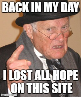 Back In My Day Meme | BACK IN MY DAY I LOST ALL HOPE ON THIS SITE | image tagged in memes,back in my day | made w/ Imgflip meme maker