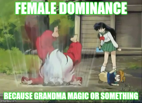 FEMALE DOMINANCE BECAUSE GRANDMA MAGIC OR SOMETHING | made w/ Imgflip meme maker