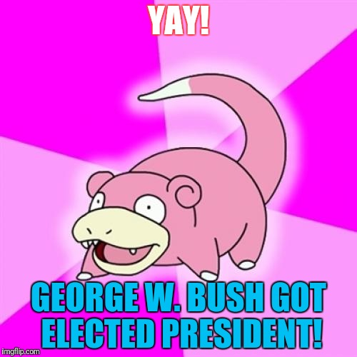 Slowpoke Meme | YAY! GEORGE W. BUSH GOT ELECTED PRESIDENT! | image tagged in memes,slowpoke | made w/ Imgflip meme maker