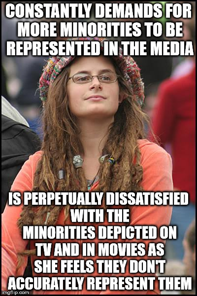 Beggars can't be choosers | CONSTANTLY DEMANDS FOR MORE MINORITIES TO BE REPRESENTED IN THE MEDIA IS PERPETUALLY DISSATISFIED WITH THE MINORITIES DEPICTED ON TV AND IN  | image tagged in memes,college liberal | made w/ Imgflip meme maker