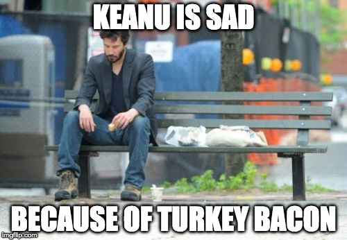Turkey bacon is making people sad | KEANU IS SAD BECAUSE OF TURKEY BACON | image tagged in memes,sad keanu,turkey bacon,iwanttobebacon,iwanttobebaconcom | made w/ Imgflip meme maker