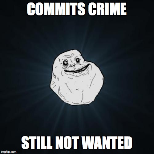Forever Alone Meme | COMMITS CRIME STILL NOT WANTED | image tagged in memes,forever alone | made w/ Imgflip meme maker