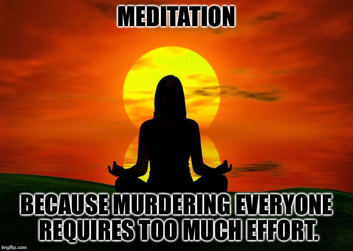 MEDITATION BECAUSE MURDERING EVERYONE REQUIRES TOO MUCH EFFORT. | image tagged in meditation | made w/ Imgflip meme maker