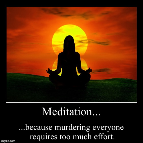 Meditation... | ...because murdering everyone requires too much effort. | image tagged in funny,demotivationals | made w/ Imgflip demotivational maker