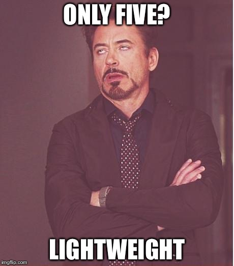 Face You Make Robert Downey Jr Meme | ONLY FIVE? LIGHTWEIGHT | image tagged in memes,face you make robert downey jr | made w/ Imgflip meme maker