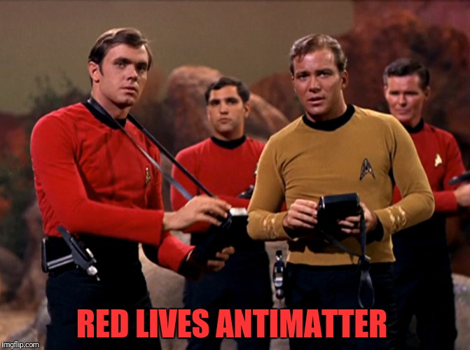 Just learned the name of the red shirt...and he's gone! | RED LIVES ANTIMATTER | image tagged in red shirts,star trek,antimatter,rla | made w/ Imgflip meme maker