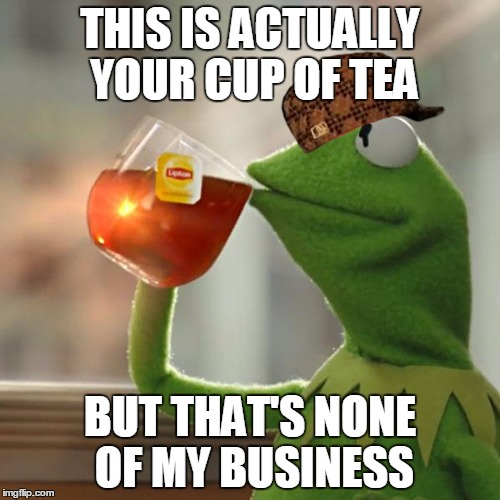 Suck on that... Pepe! | THIS IS ACTUALLY YOUR CUP OF TEA BUT THAT'S NONE OF MY BUSINESS | image tagged in memes,but thats none of my business,kermit the frog,tea,scumbag kermit,pepe cry | made w/ Imgflip meme maker