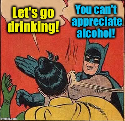Batman Slapping Robin Meme | Let's go drinking! You can't appreciate alcohol! | image tagged in memes,batman slapping robin | made w/ Imgflip meme maker