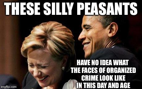 Hilbama | THESE SILLY PEASANTS HAVE NO IDEA WHAT THE FACES OF ORGANIZED CRIME LOOK LIKE IN THIS DAY AND AGE | image tagged in hilbama | made w/ Imgflip meme maker