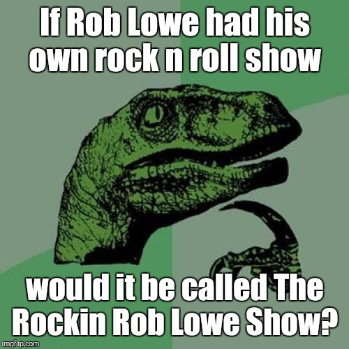 Philosoraptor Meme | If Rob Lowe had his own rock n roll show would it be called The Rockin Rob Lowe Show? | image tagged in memes,philosoraptor | made w/ Imgflip meme maker