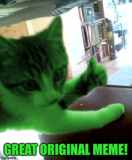 thumbs up RayCat | GREAT ORIGINAL MEME! | image tagged in thumbs up raycat | made w/ Imgflip meme maker