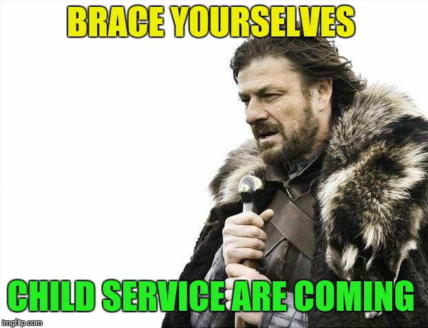 Brace Yourselves X is Coming Meme | BRACE YOURSELVES CHILD SERVICE ARE COMING | image tagged in memes,brace yourselves x is coming | made w/ Imgflip meme maker