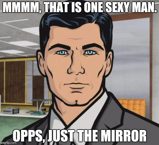 Archer Meme | MMMM, THAT IS ONE SEXY MAN. OPPS, JUST THE MIRROR | image tagged in memes,archer | made w/ Imgflip meme maker