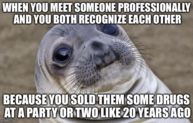 Awkward Moment Sealion Meme | WHEN YOU MEET SOMEONE PROFESSIONALLY AND YOU BOTH RECOGNIZE EACH OTHER BECAUSE YOU SOLD THEM SOME DRUGS AT A PARTY OR TWO LIKE 20 YEARS AGO | image tagged in memes,awkward moment sealion | made w/ Imgflip meme maker