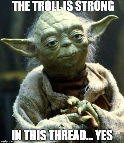 Star Wars Yoda | THE TROLL IS STRONG IN THIS THREAD... YES | image tagged in memes,star wars yoda | made w/ Imgflip meme maker