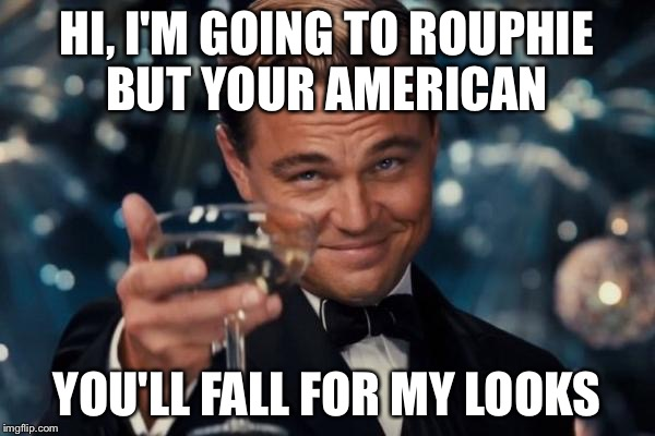 Leonardo Dicaprio Cheers Meme | HI, I'M GOING TO ROUPHIE BUT YOUR AMERICAN YOU'LL FALL FOR MY LOOKS | image tagged in memes,leonardo dicaprio cheers | made w/ Imgflip meme maker