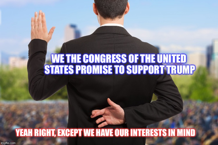 Corruption | WE THE CONGRESS OF THE UNITED STATES PROMISE TO SUPPORT TRUMP YEAH RIGHT, EXCEPT WE HAVE OUR INTERESTS IN MIND | image tagged in corruption | made w/ Imgflip meme maker