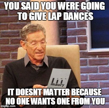 Maury Lie Detector Meme | YOU SAID YOU WERE GOING TO GIVE LAP DANCES IT DOESNT MATTER BECAUSE NO ONE WANTS ONE FROM YOU | image tagged in memes,maury lie detector | made w/ Imgflip meme maker
