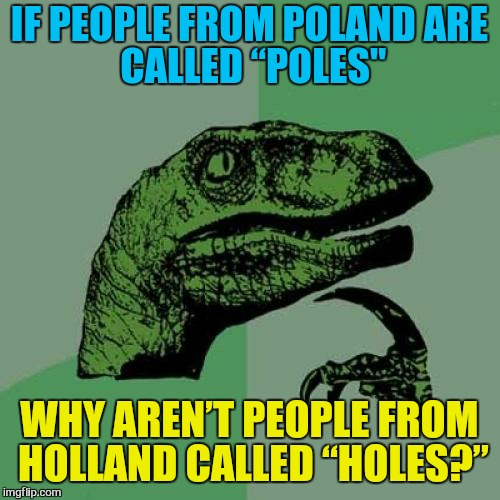 "Philosoraptor Meme | IF PEOPLE FROM POLAND ARE CALLED ""POLES"" WHY AREN'T PEOPLE FROM HOLLAND CALLED ""HOLES?"" 