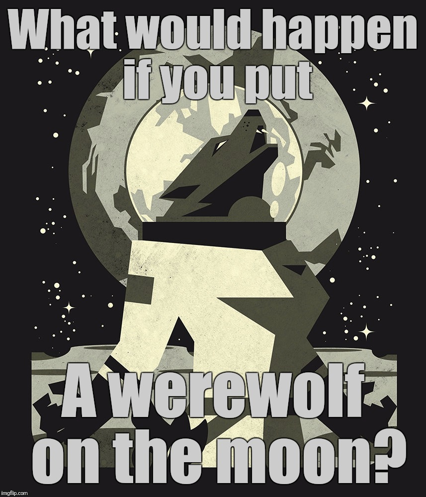 Stolen Memes Week. The Werewolf of Mare Crisium. | What would happen if you put A werewolf on the moon? | image tagged in stolen memes week,werewolf,moon,favorites,the werewolf of mare crisium | made w/ Imgflip meme maker