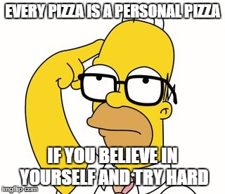 Homer Glasses | EVERY PIZZA IS A PERSONAL PIZZA IF YOU BELIEVE IN YOURSELF AND TRY HARD | image tagged in homer glasses | made w/ Imgflip meme maker