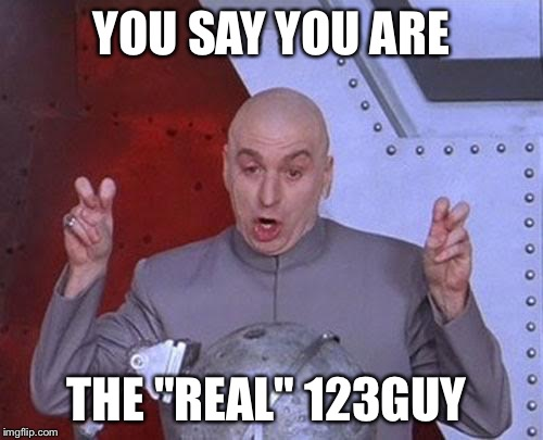 "Maybe that guy never came back... | YOU SAY YOU ARE THE ""REAL"" 123GUY 