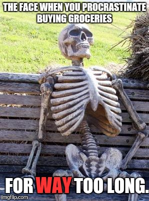 Waiting Skeleton Meme | THE FACE WHEN YOU PROCRASTINATE BUYING GROCERIES FOR WAY TOO LONG. WAY | image tagged in memes,waiting skeleton | made w/ Imgflip meme maker