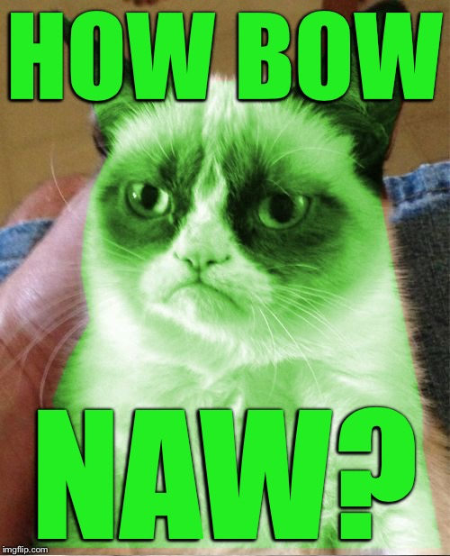 Radioactive Grumpy | HOW BOW NAW? | image tagged in radioactive grumpy | made w/ Imgflip meme maker