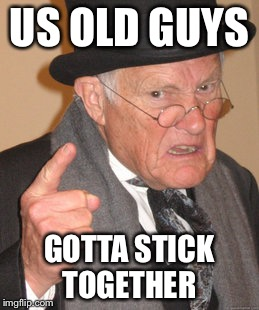Back In My Day Meme | US OLD GUYS GOTTA STICK TOGETHER | image tagged in memes,back in my day | made w/ Imgflip meme maker