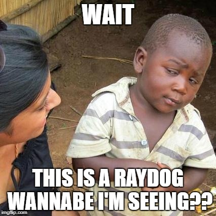 Third World Skeptical Kid Meme | WAIT THIS IS A RAYDOG WANNABE I'M SEEING?? | image tagged in memes,third world skeptical kid | made w/ Imgflip meme maker