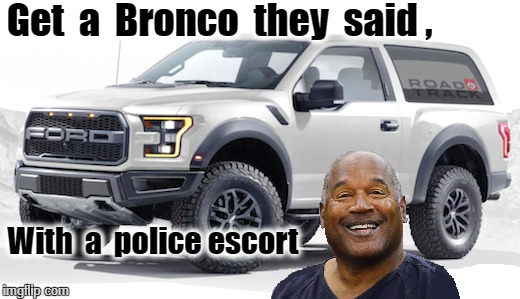 Bronco | Get  a  Bronco  they  said , With  a  police escort | image tagged in oj simpson smiling | made w/ Imgflip meme maker