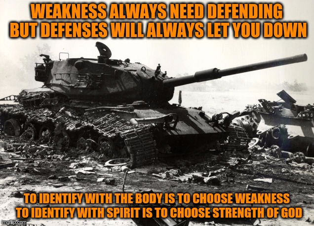 Defenses do what they defend | WEAKNESS ALWAYS NEED DEFENDING BUT DEFENSES WILL ALWAYS LET YOU DOWN TO IDENTIFY WITH THE BODY IS TO CHOOSE WEAKNESS  TO IDENTIFY WITH SPIRI | image tagged in memes,acim,spirit,god,strength,body | made w/ Imgflip meme maker