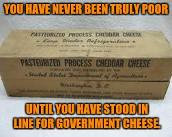 YOU HAVE NEVER BEEN TRULY POOR UNTIL YOU HAVE STOOD IN LINE FOR GOVERNMENT CHEESE. | made w/ Imgflip meme maker